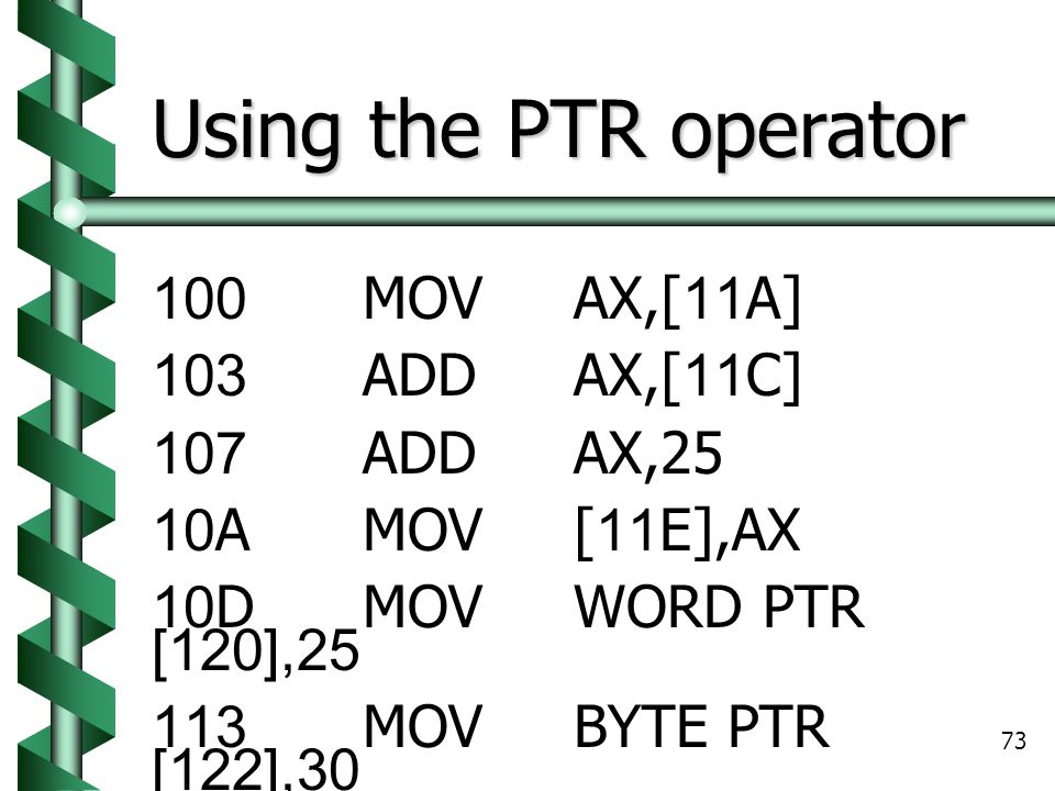 Using the PTR operator 100 MOV AX,[11A] 103 ADD AX,[11C] 107 ADD AX,25